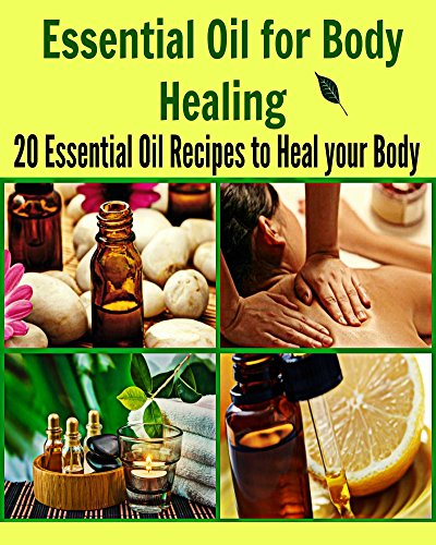 Essential Oil for Body Healing: 20 Essential Oil Recipes to Heal your Body: (essential oil, essential oil recipes, coconut oil, herbs, herbal remedies) by Deniz Oglo