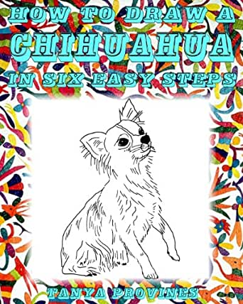 How To Draw A Chihuahua In Six Easy Steps, Tanya L. Provines - Amazon