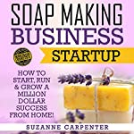 Soap Making Business Startup: How to Start, Run & Grow a Million Dollar Success from Home! | Suzanne Carpenter