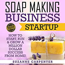 Soap Making Business Startup: How to Start, Run & Grow a Million Dollar Success from Home! Audiobook by Suzanne Carpenter Narrated by Dylan Jones