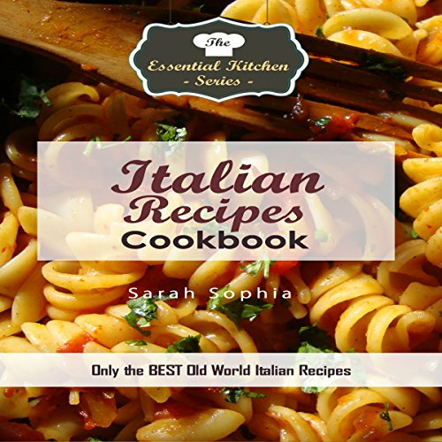 Italian Recipes Cookbook: Only the Best Old World Italian Recipes: Essential Kitchen Series, Book 123 by Sarah Sophia