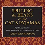 Spilling the Beans on the Cat's Pyjamas: Popular Expressions - What They Mean and Where We Got Them | Judy Parkinson