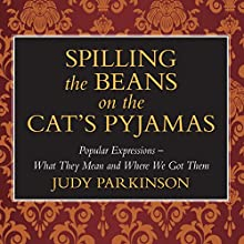 Spilling the Beans on the Cat's Pyjamas: Popular Expressions - What They Mean and Where We Got Them Audiobook by Judy Parkinson Narrated by Kim Hicks