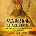 The Warrior King Charlemagne: The Man Who Created the Second Roman Empire Audiobook by Michael Klein Narrated by Kenneth Maxon