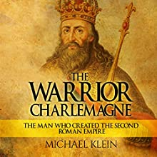 The Warrior King Charlemagne: The Man Who Created the Second Roman Empire | Livre audio Auteur(s) : Michael Klein Narrateur(s) : Kenneth Maxon