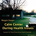 Calm Center During Health Issues: Hypnosis for those facing serious health challenges (       UNABRIDGED) by Maggie Staiger Narrated by Maggie Staiger