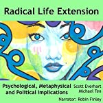 Radical Life Extension: Psychological, Metaphysical, and Political Implications | Scott Everhart,Michael Ten