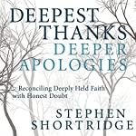 Deepest Thanks, Deeper Apologies: Reconciling Deeply Held Faith with Honest Doubt | Stephen Shortridge