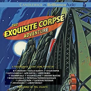 The Exquisite Corpse Adventure: An Episodic Progressive Story Game | [The National Children's Book and Literacy Alliance, M. T. Anderson, Natalie Babbitt, Calef Brown, Susan Cooper, Kate DiCamillo, Chris Van Dusen, Timothy Basil Ering, Jack Gantos, Nikki Grimes]