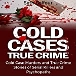 Cold Cases True Crime: Cold Case Murders and True Crime Stories of Serial Killers and Psychopaths | Seth Balfour