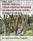 Arthritis, Arthrose - Gelenkschmerzen behandeln mit Naturheilkunde und der richtigen Ern�hrung: Ein naturheilkundlicher Ratgeber