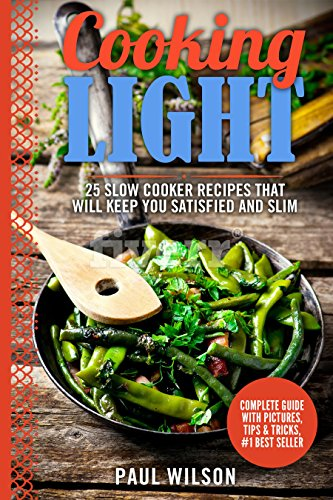 Cooking Light: 25 Slow Cooker Recipes That Will Keep You Satisfied And Slim by Paul Wilson