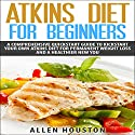 Atkins Diet for Beginners: A Comprehensive Quickstart Guide to Kickstart Your Own Atkins Diet for Permanent Weight Loss and a Healthier New You Audiobook by Allen Houston Narrated by Dave Wright