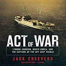 Act of War: Lyndon Johnson, North Korea, and the Capture of the Spy Ship Pueblo (       UNABRIDGED) by Jack Cheevers Narrated by Jeffrey Kafer