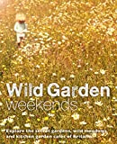 Wild Garden Weekends: Explore the Secret Gardens, Wild Meadows and Kitchen Garden Cafes of Britain