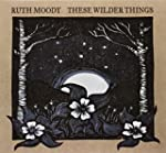 MOODY, RUTH - THESE WILDER THINGS