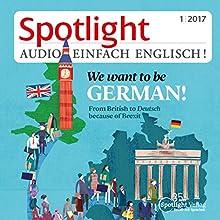 Spotlight Audio - We want to be German. 1/2017: Englisch lernen Audio - Brexit - Und nun? Hörbuch von  div. Gesprochen von:  div.