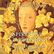 Spiritual Gardening: Cultivating Love Through Caring for Plants | [Judith Handelsman]
