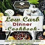 Low Carb Dinner Cookbook: Everyday Low Carb Dinner Recipes to Lose Weight, Feel Great, and Look Your Best: The Essential Kitchen Series, Book 55 | Sarah Sophia