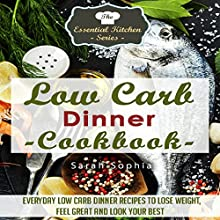 Low Carb Dinner Cookbook: Everyday Low Carb Dinner Recipes to Lose Weight, Feel Great, and Look Your Best: The Essential Kitchen Series, Book 55 (       UNABRIDGED) by Sarah Sophia Narrated by Margaret Strozier