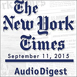 The New York Times Audio Digest, September 11, 2015 Newspaper / Magazine