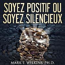 Soyez posoyez positif ou soyez silencieux: La pensee positive - Vous prophetisent votre avenir | Livre audio Auteur(s) : Mark Wilkins Narrateur(s) : Alan Ceppos