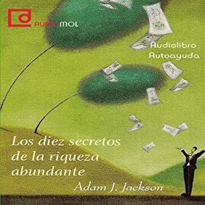 Los diez secretos de la riqueza abundante [Ten Secrets of Abundant Wealth] | [Adam J. Jackson]