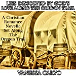 Lies Dissolved by God's Love Along the Oregon Trail: Christian Oregon Trail Romance | Vanessa Carvo