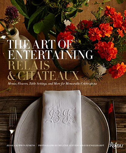 The Art of Entertaining Relais & Châteaux: Menus, Flowers, Table Settings, and More for Memorable Celebrations by Relais & Châteaux North America, Jessica Kerwin Jenkins