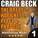 The Art of Happiness, Peace, & Purpose: Manifesting Magic, Book 1 (       UNABRIDGED) by Craig Beck Narrated by Craig Beck