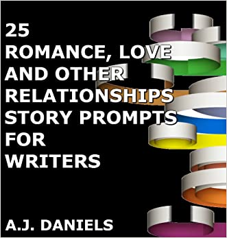 25 ROMANCE, LOVE AND OTHER RELATIONSHIPS WHAT HAPPENS NEXT...: STORY PROMPTS FOR WRITERS written by A.J. Daniels