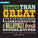 Better Than Great: A Plenitudinous Compendium of Wallopingly Fresh Superlatives | Arthur Plotnik