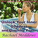 Unlock Your Inner Goddess and Feminine Power: With Hypnosis, Meditation, and Subliminal Relaxation Techniques Speech by Rachael Meddows Narrated by Rachael Meddows
