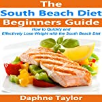 South Beach Diet: The Beginner's Guide on How to Quickly and Effectively Lose Weight with the South Beach Diet Cookbook, Recipes, and Meal Plan! | Daphne Taylor