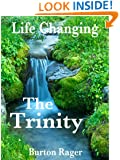 The Trinity - God the Father, God the Son and God the Holy Spirit (Life Changing - The Power to Change Everything About You Book 3)