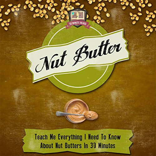 Nut Butter: Teach Me Everything I Need to Know About Nut Butters in 30 Minutes by 30 Minute Reads