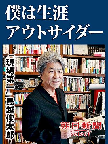 僕は生涯アウトサイダー 「現場第一」鳥越俊太郎 (朝日新聞デジタルSELECT)
