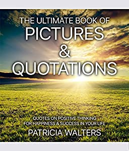 The Ultimate Book of Pictures & Quotations: Quotes on Positive Thinking for Happiness & Success in Your Life (Inspirational and Motivational Picture Books 1)