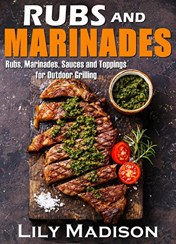 Rubs and Marinades: Rubs, Marinades, Sauces and Toppings for Outdoor Grilling by Lily Madison