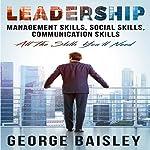 Leadership: Management Skills, Social Skills, Communication Skills - All the Skills You'll Need | George Baisley