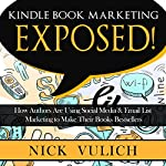Kindle Book Marketing Exposed: How Authors Are Using Social Media & Email List Marketing to Make Their Books Bestsellers | Nick Vulich