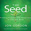 The Seed: Finding Purpose and Happiness in Life and Work (       UNABRIDGED) by Jon Gordon Narrated by Erik Synnestvedt