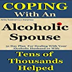Alcoholic Spouse: Coping with an Alcoholic Husband or Wife: Coping with Alcoholism and Substance Abuse, Book 3 | Ashley Rosebloom,JC Anonymous
