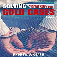 Solving Cold Cases, Book 2: True Crime Stories That Took Years to Crack Audiobook by Andrew J. Clark Narrated by Charles D. Baker