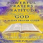 Powerful Prayers of Gratitude to Bring You Closer to God: A 30-Day Prayer Guide | Glenn Langohr
