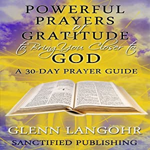 Powerful Prayers of Gratitude to Bring You Closer to God: A 30-Day Prayer Guide | [Glenn Langohr]
