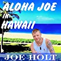 Aloha Joe in Hawaii: A Guided Journey of Self Discovery and Hawaiian Adventure (       UNABRIDGED) by Joe Holt Narrated by Robert Neil DeVoe