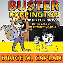 Buster Boppington and His Talking Dog: The Case of the Titanic Time-Ball (       UNABRIDGED) by Bruce M. Caplan Narrated by James H. Kiser