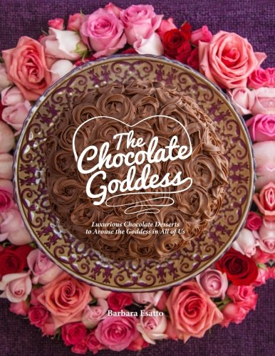 The Chocolate Goddess: Luxurious Chocolate Desserts to Arouse the Goddess in All of Us (Volume 1) by Barbara Esatto
