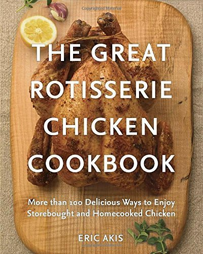 The Great Rotisserie Chicken Cookbook: More than 100 Delicious Ways to Enjoy Storebought and Homecooked Chicken by Eric Akis (2015-03-31)